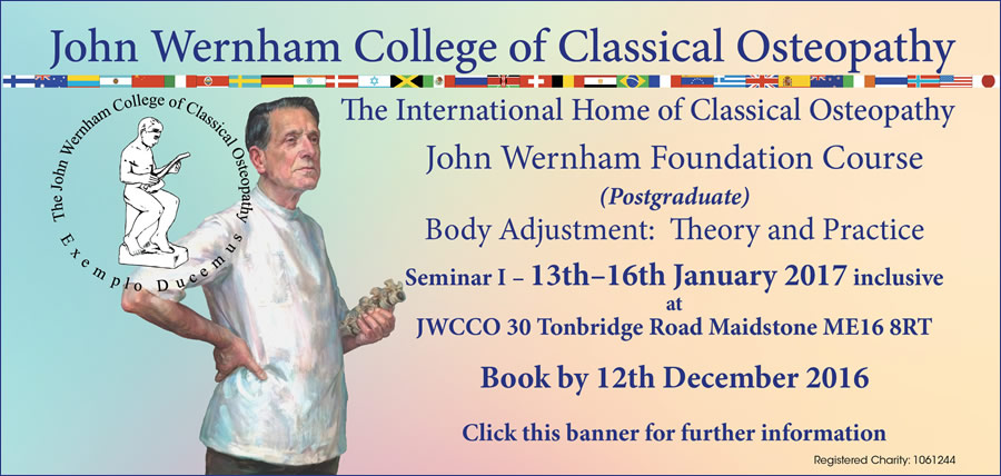 John Wernham Postgraduate Foundation course on Body Adjustment: Theory and Practice (Seminar 1) to be held at the John Wernham College of Classical Osteopathy, 28-30 Tonbridge Road, Maidstone, Kent, ME16 8RT on the 13th to the 16th of January 2017 (inclusive)
